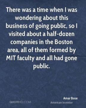 Amar Bose - There was a time when I was wondering about this business of going public, so I visited about a half-dozen companies in the Boston area, all of them formed by MIT faculty and all had gone public.