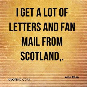I get a lot of letters and fan mail from Scotland.