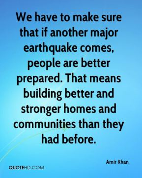 Amir Khan - We have to make sure that if another major earthquake comes, people are better prepared. That means building better and stronger homes and communities than they had before.
