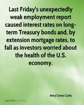 Amy Crews Cutts - Last Friday's unexpectedly weak employment report caused interest rates on long-term Treasury bonds and, by extension mortgage rates, to fall as investors worried about the health of the U.S. economy.