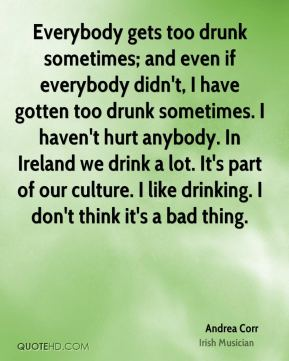 Everybody gets too drunk sometimes; and even if everybody didn't, I have gotten too drunk sometimes. I haven't hurt anybody. In Ireland we drink a lot. It's part of our culture. I like drinking. I don't think it's a bad thing.