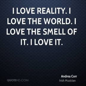 Andrea Corr - I love reality. I love the world. I love the smell of it. I love it.