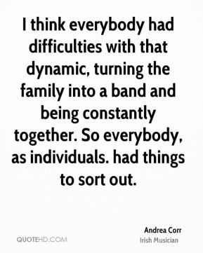 I think everybody had difficulties with that dynamic, turning the family into a band and being constantly together. So everybody, as individuals. had things to sort out.