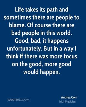 Life takes its path and sometimes there are people to blame. Of course there are bad people in this world. Good, bad, it happens unfortunately. But in a way I think if there was more focus on the good, more good would happen.