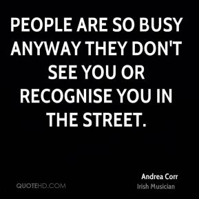 Andrea Corr - People are so busy anyway they don't see you or recognise you in the street.