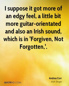 I suppose it got more of an edgy feel, a little bit more guitar-orientated and also an Irish sound, which is in 'Forgiven, Not Forgotten,'.