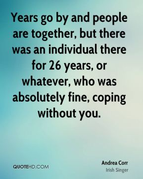 Years go by and people are together, but there was an individual there for 26 years, or whatever, who was absolutely fine, coping without you.