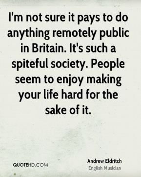 I'm not sure it pays to do anything remotely public in Britain. It's such a spiteful society. People seem to enjoy making your life hard for the sake of it.