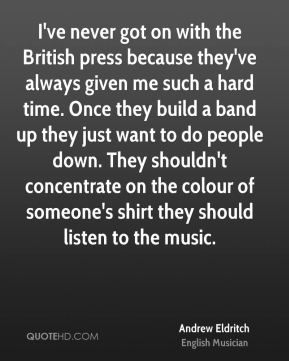 I've never got on with the British press because they've always given me such a hard time. Once they build a band up they just want to do people down. They shouldn't concentrate on the colour of someone's shirt they should listen to the music.