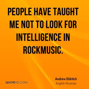 People have taught me not to look for intelligence in rockmusic.