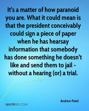 It's a matter of how paranoid you are. What it could mean is that the president conceivably could sign a piece of paper when he has hearsay information that somebody has done something he doesn't like and send them to jail - without a hearing (or) a trial.