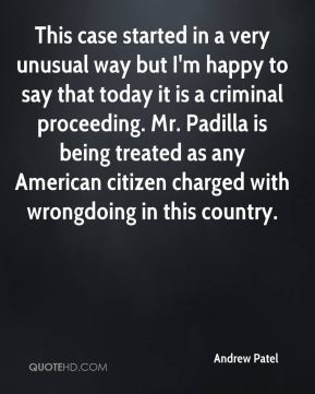 Andrew Patel - This case started in a very unusual way but I'm happy to say that today it is a criminal proceeding. Mr. Padilla is being treated as any American citizen charged with wrongdoing in this country.