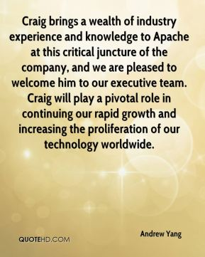 Craig brings a wealth of industry experience and knowledge to Apache at this critical juncture of the company, and we are pleased to welcome him to our executive team. Craig will play a pivotal role in continuing our rapid growth and increasing the proliferation of our technology worldwide.