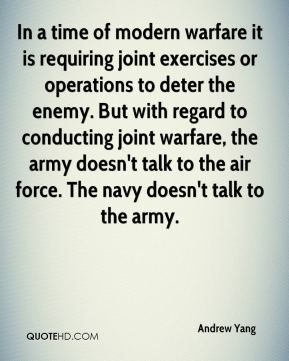 In a time of modern warfare it is requiring joint exercises or operations to deter the enemy. But with regard to conducting joint warfare, the army doesn't talk to the air force. The navy doesn't talk to the army.