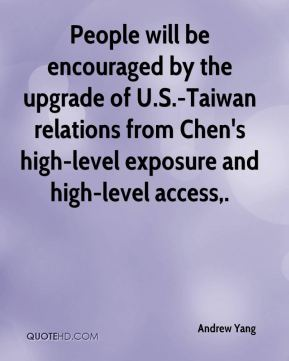 Andrew Yang - People will be encouraged by the upgrade of U.S.-Taiwan relations from Chen's high-level exposure and high-level access.