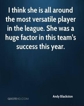 Andy Blackston - I think she is all around the most versatile player in the league. She was a huge factor in this team's success this year.