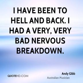 Andy Gibb - I have been to hell and back. I had a very, very bad nervous breakdown.