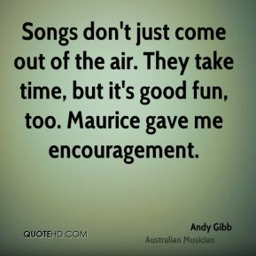 Songs don't just come out of the air. They take time, but it's good fun, too. Maurice gave me encouragement.