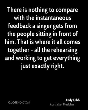 There is nothing to compare with the instantaneous feedback a singer gets from the people sitting in front of him. That is where it all comes together - all the rehearsing and working to get everything just exactly right.