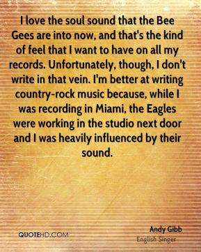 I love the soul sound that the Bee Gees are into now, and that's the kind of feel that I want to have on all my records. Unfortunately, though, I don't write in that vein. I'm better at writing country-rock music because, while I was recording in Miami, the Eagles were working in the studio next door and I was heavily influenced by their sound.