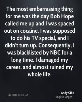 Andy Gibb - The most embarrassing thing for me was the day Bob Hope called me up and I was spaced out on cocaine. I was supposed to do his TV special, and I didn't turn up. Consequently, I was blacklisted by NBC for a long time. I damaged my career, and almost ruined my whole life.