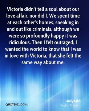 Andy Gibb - Victoria didn't tell a soul about our love affair, nor did I. We spent time at each other's homes, sneaking in and out like criminals, although we were so profoundly happy it was ridiculous. Then I felt outraged; I wanted the world to know that I was in love with Victoria, that she felt the same way about me.