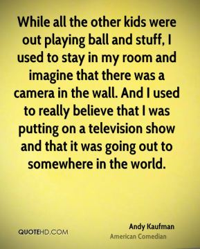 While all the other kids were out playing ball and stuff, I used to stay in my room and imagine that there was a camera in the wall. And I used to really believe that I was putting on a television show and that it was going out to somewhere in the world.