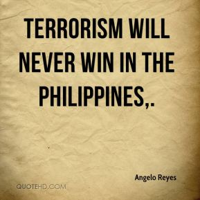 Angelo Reyes - Terrorism will never win in the Philippines.