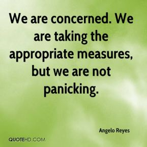 Angelo Reyes - We are concerned. We are taking the appropriate measures, but we are not panicking.