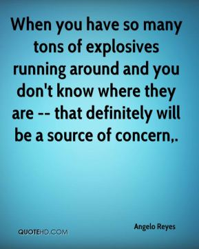 Angelo Reyes - When you have so many tons of explosives running around and you don't know where they are -- that definitely will be a source of concern.
