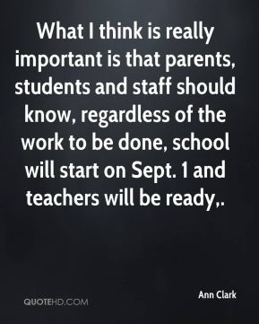 Ann Clark - What I think is really important is that parents, students and staff should know, regardless of the work to be done, school will start on Sept. 1 and teachers will be ready.