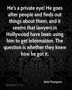 Anne Thompson - He's a private eye! He goes after people and finds out things about them, and it seems that lawyers in Hollywood have been using him to get information. The question is whether they knew how he got it.