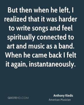 Anthony Kiedis - But then when he left, I realized that it was harder to write songs and feel spiritually connected to art and music as a band. When he came back I felt it again, instantaneously.