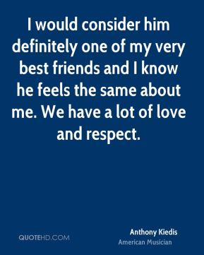 I would consider him definitely one of my very best friends and I know he feels the same about me. We have a lot of love and respect.