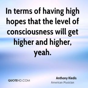 In terms of having high hopes that the level of consciousness will get higher and higher, yeah.