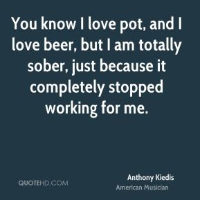 You know I love pot, and I love beer, but I am totally sober, just because it completely stopped working for me.