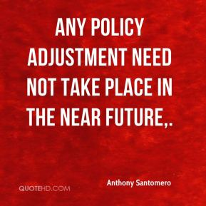 Anthony Santomero - Any policy adjustment need not take place in the near future.