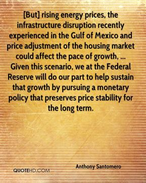 Anthony Santomero - [But] rising energy prices, the infrastructure disruption recently experienced in the Gulf of Mexico and price adjustment of the housing market could affect the pace of growth, ... Given this scenario, we at the Federal Reserve will do our part to help sustain that growth by pursuing a monetary policy that preserves price stability for the long term.