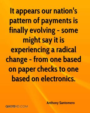 Anthony Santomero - It appears our nation's pattern of payments is finally evolving - some might say it is experiencing a radical change - from one based on paper checks to one based on electronics.