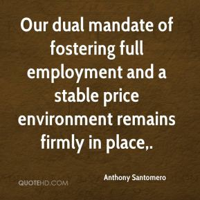 Anthony Santomero - Our dual mandate of fostering full employment and a stable price environment remains firmly in place.