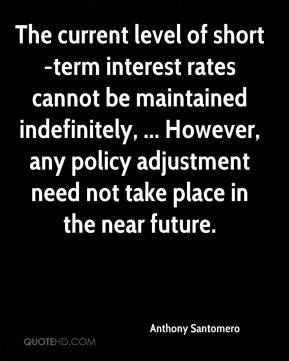 Anthony Santomero - The current level of short-term interest rates cannot be maintained indefinitely, ... However, any policy adjustment need not take place in the near future.
