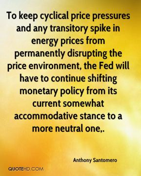 Anthony Santomero - To keep cyclical price pressures and any transitory spike in energy prices from permanently disrupting the price environment, the Fed will have to continue shifting monetary policy from its current somewhat accommodative stance to a more neutral one.