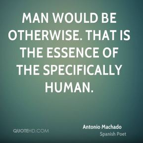 Man would be otherwise. That is the essence of the specifically human.