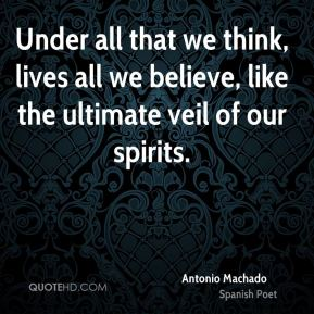 Under all that we think, lives all we believe, like the ultimate veil of our spirits.