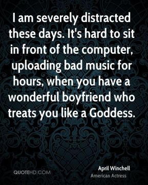 I am severely distracted these days. It's hard to sit in front of the computer, uploading bad music for hours, when you have a wonderful boyfriend who treats you like a Goddess.