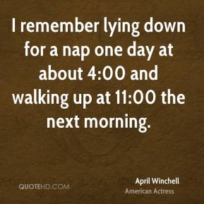 April Winchell - I remember lying down for a nap one day at about 4:00 and walking up at 11:00 the next morning.