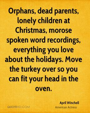 April Winchell - Orphans, dead parents, lonely children at Christmas, morose spoken word recordings, everything you love about the holidays. Move the turkey over so you can fit your head in the oven.