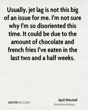 April Winchell - Usually, jet lag is not this big of an issue for me. I'm not sure why I'm so disoriented this time. It could be due to the amount of chocolate and french fries I've eaten in the last two and a half weeks.