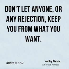 Ashley Tisdale - Don't let anyone, or any rejection, keep you from what you want.