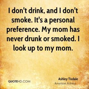 Ashley Tisdale - I don't drink, and I don't smoke. It's a personal preference. My mom has never drunk or smoked. I look up to my mom.
